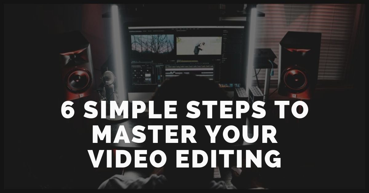 6 Simple Steps To Master Your Video Editing