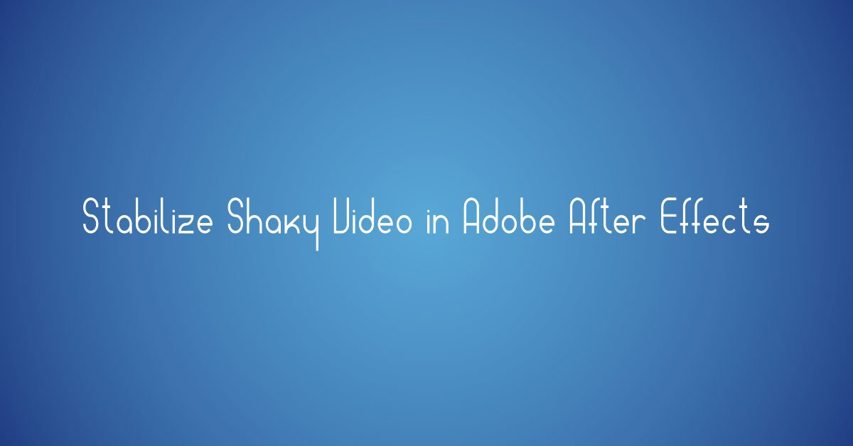 How to Stabilize Shaky Video in Adobe After Effects